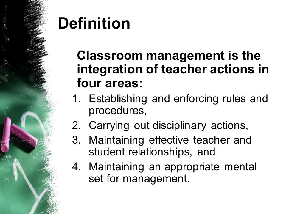 Definition Classroom management is the integration of teacher actions in four areas: 1.Establishing and enforcing rules and procedures, 2.Carrying out disciplinary actions, 3.Maintaining effective teacher and student relationships, and 4.Maintaining an appropriate mental set for management.