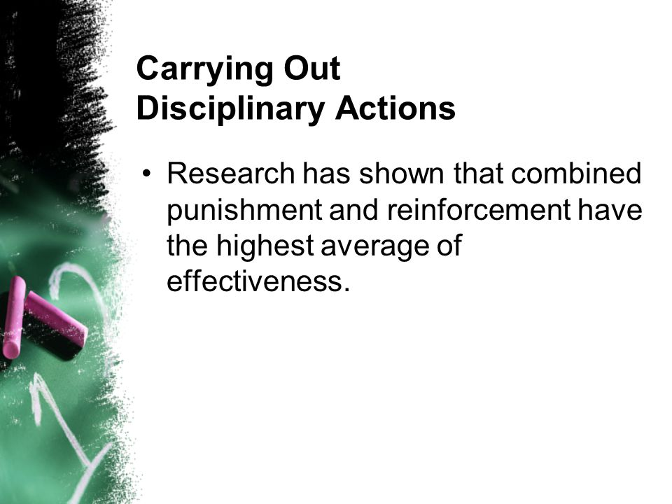 Carrying Out Disciplinary Actions Research has shown that combined punishment and reinforcement have the highest average of effectiveness.