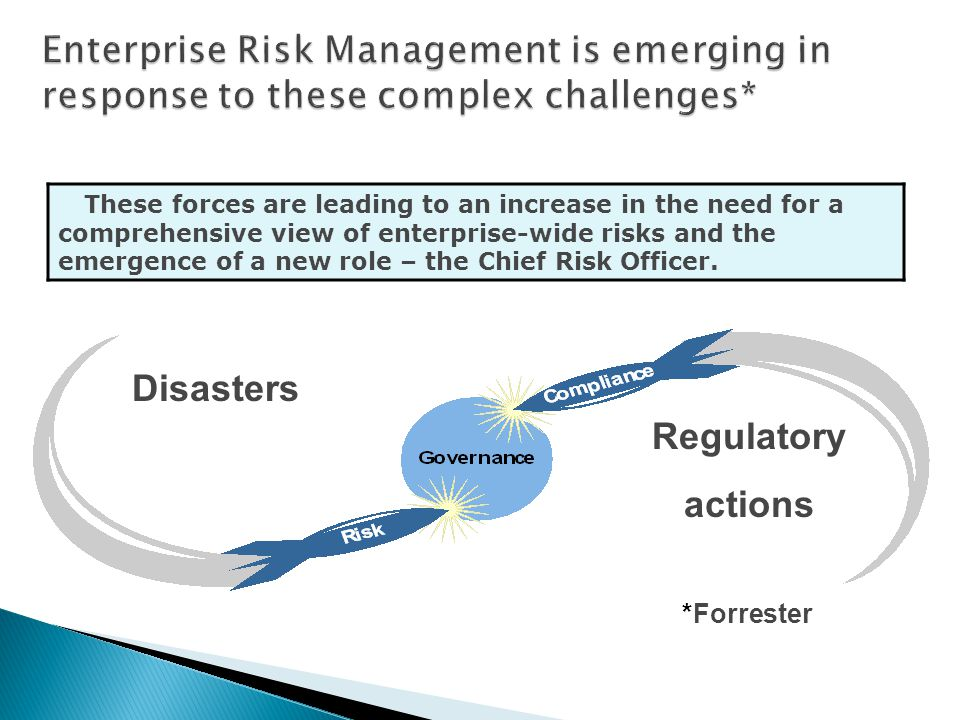 Disasters Regulatory actions *Forrester These forces are leading to an increase in the need for a comprehensive view of enterprise-wide risks and the emergence of a new role – the Chief Risk Officer.