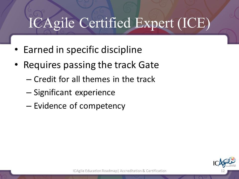 ICAgile Certified Expert (ICE) Earned in specific discipline Requires passing the track Gate – Credit for all themes in the track – Significant experi