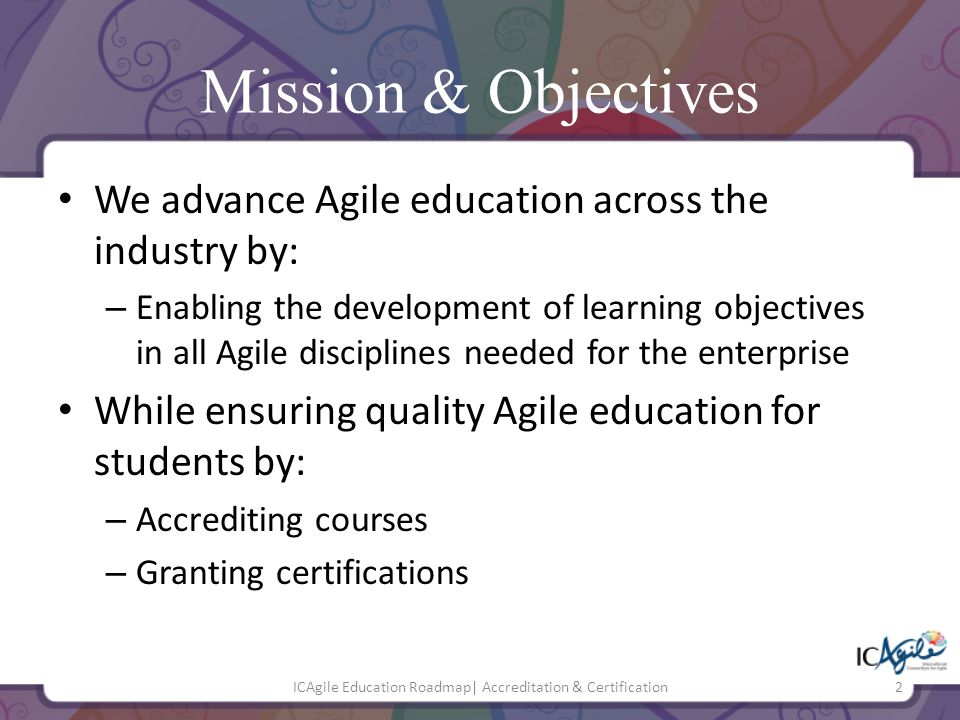 Mission & Objectives We advance Agile education across the industry by: – Enabling the development of learning objectives in all Agile disciplines nee