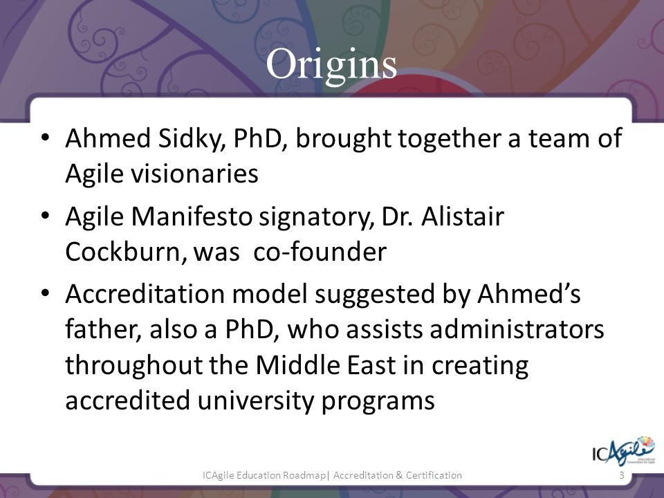 Origins Ahmed Sidky, PhD, brought together a team of Agile visionaries Agile Manifesto signatory, Dr. Alistair Cockburn, was co-founder Accreditation