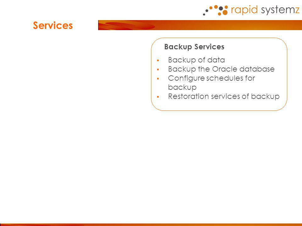Backup Services Backup of data Backup the Oracle database Configure schedules for backup Restoration services of backup Services