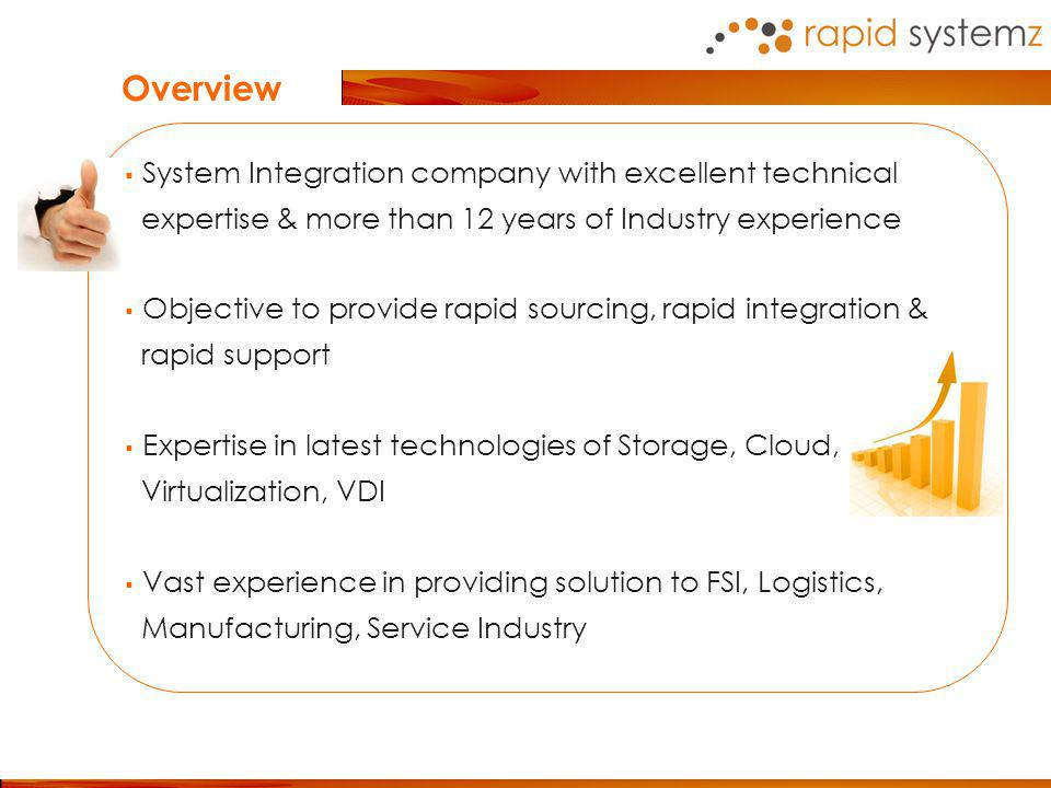System Integration company with excellent technical expertise & more than 12 years of Industry experience Objective to provide rapid sourcing, rapid integration & rapid support Expertise in latest technologies of Storage, Cloud, Virtualization, VDI Vast experience in providing solution to FSI, Logistics, Manufacturing, Service Industry Overview