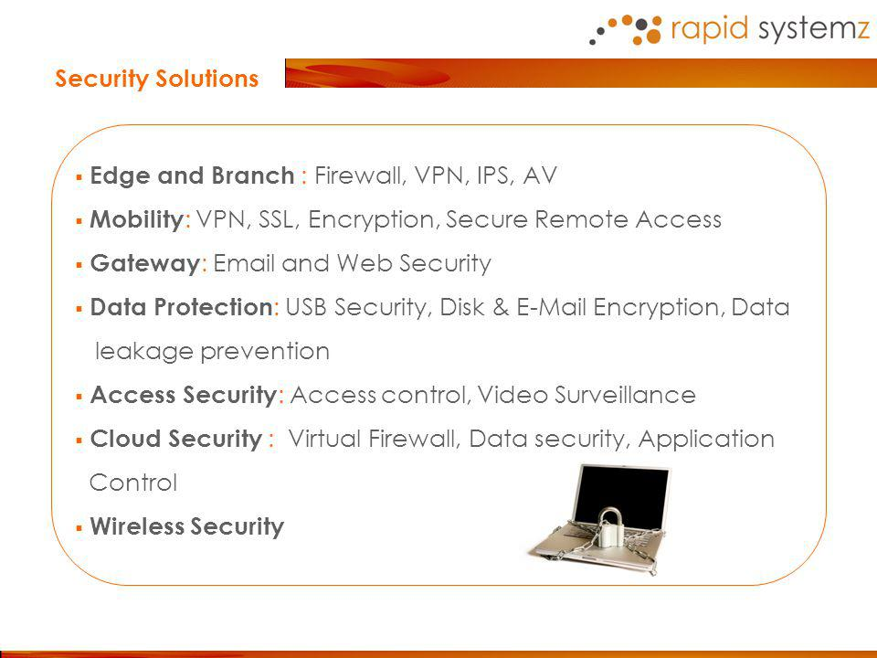 Security Solutions Edge and Branch : Firewall, VPN, IPS, AV Mobility : VPN, SSL, Encryption, Secure Remote Access Gateway : Email and Web Security Data Protection : USB Security, Disk & E-Mail Encryption, Data leakage prevention Access Security : Access control, Video Surveillance Cloud Security : Virtual Firewall, Data security, Application Control Wireless Security