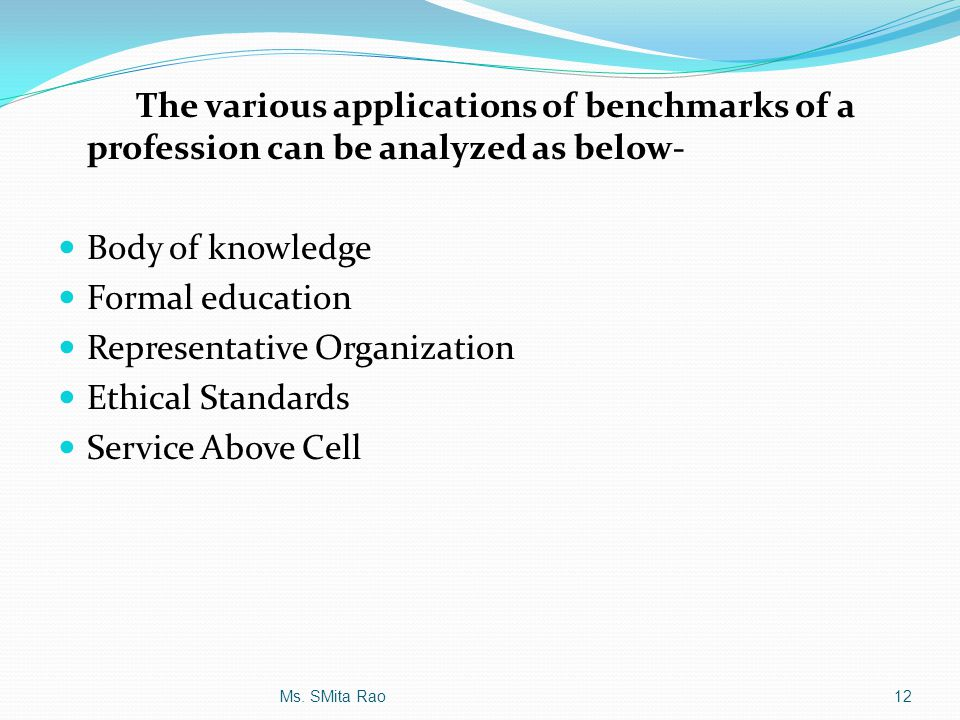 The various applications of benchmarks of a profession can be analyzed as below- Body of knowledge Formal education Representative Organization Ethica