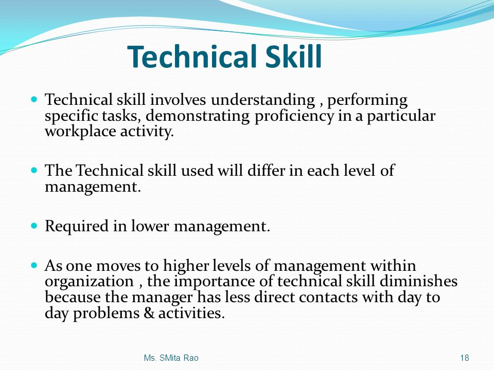 Technical Skill Technical skill involves understanding, performing specific tasks, demonstrating proficiency in a particular workplace activity. The T
