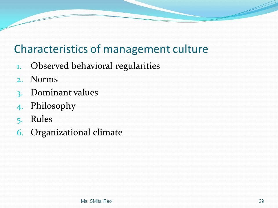 Characteristics of management culture 1. Observed behavioral regularities 2. Norms 3. Dominant values 4. Philosophy 5. Rules 6. Organizational climate