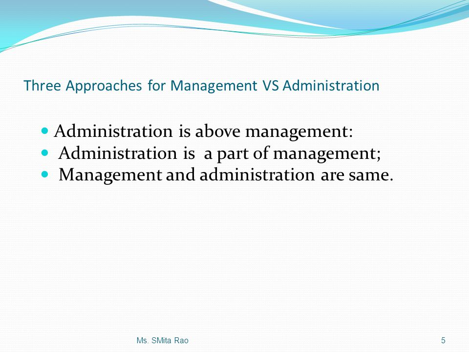 Three Approaches for Management VS Administration Administration is above management: Administration is a part of management; Management and administr