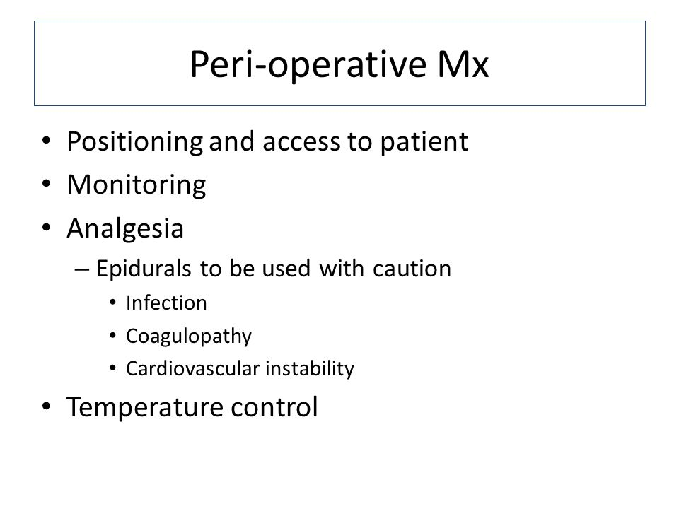 Peri-operative Mx Positioning and access to patient Monitoring Analgesia – Epidurals to be used with caution Infection Coagulopathy Cardiovascular instability Temperature control