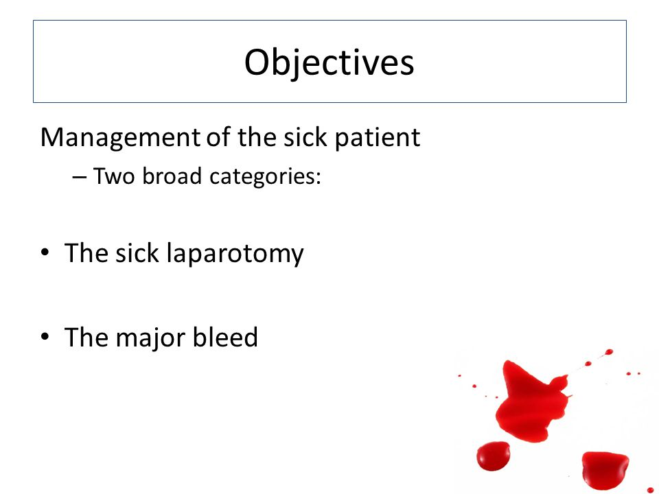 Objectives Management of the sick patient – Two broad categories: The sick laparotomy The major bleed