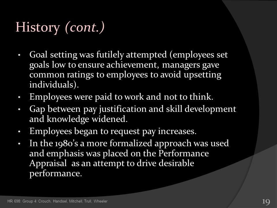 History (cont.) Goal setting was futilely attempted (employees set goals low to ensure achievement, managers gave common ratings to employees to avoid