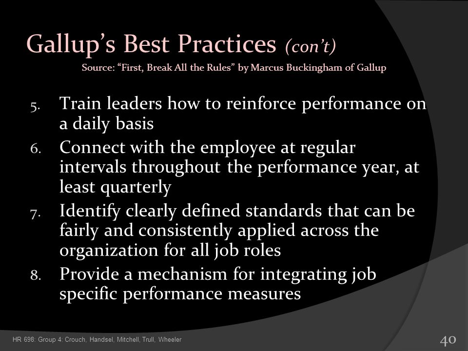 Gallups Best Practices (cont) 5. Train leaders how to reinforce performance on a daily basis 6. Connect with the employee at regular intervals through