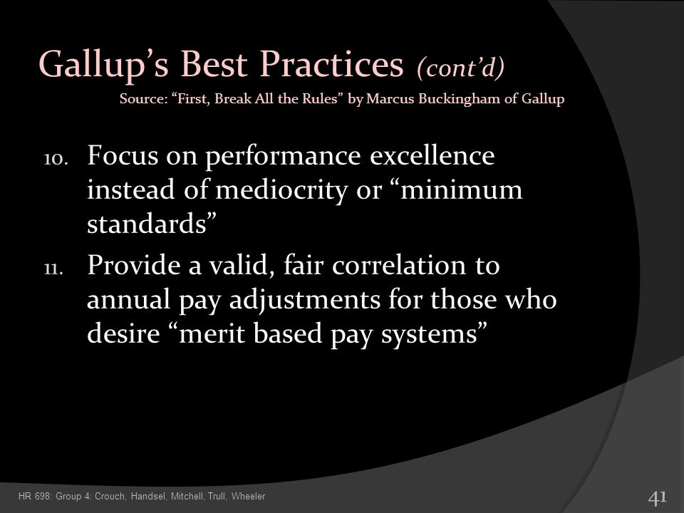 Gallups Best Practices (contd) 10. Focus on performance excellence instead of mediocrity or minimum standards 11. Provide a valid, fair correlation to