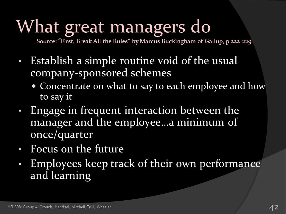 What great managers do Establish a simple routine void of the usual company-sponsored schemes Concentrate on what to say to each employee and how to s