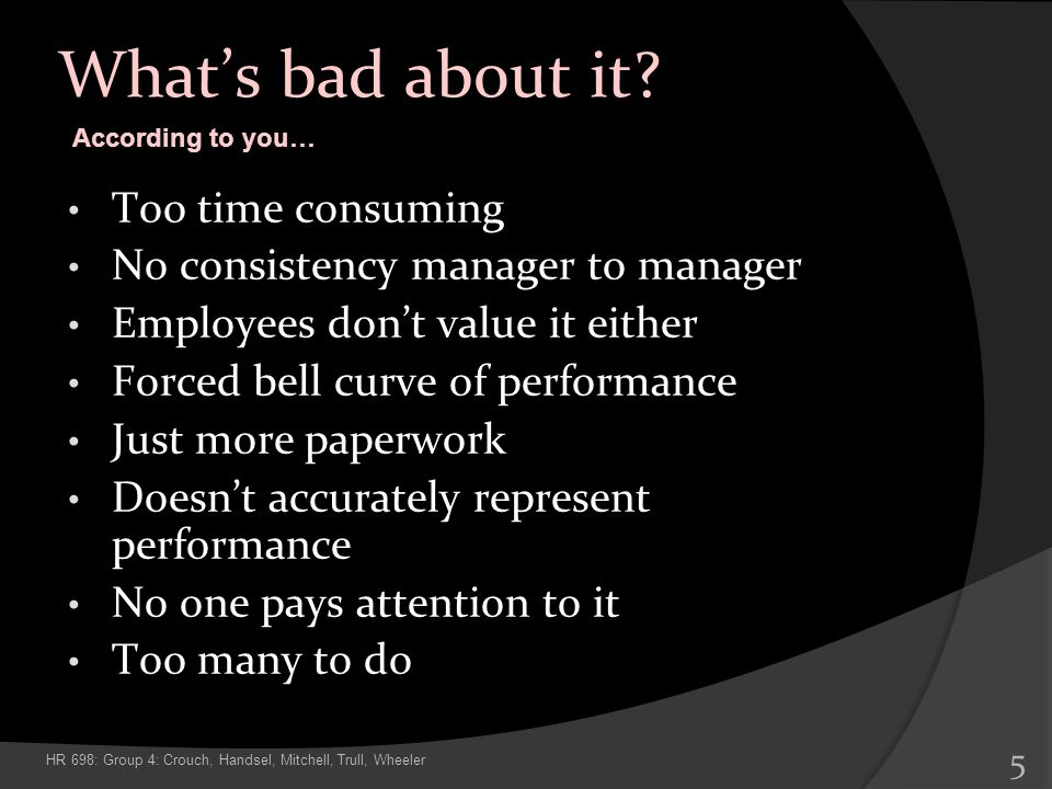 Whats bad about it? Too time consuming No consistency manager to manager Employees dont value it either Forced bell curve of performance Just more pap