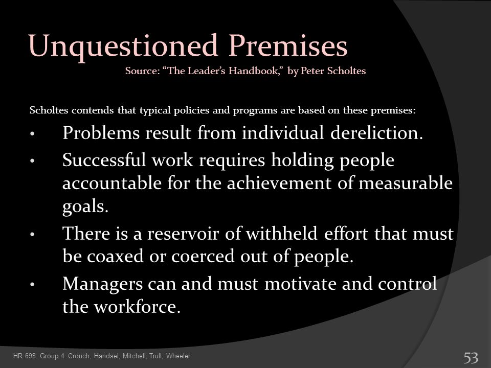 Unquestioned Premises Scholtes contends that typical policies and programs are based on these premises: Problems result from individual dereliction. S