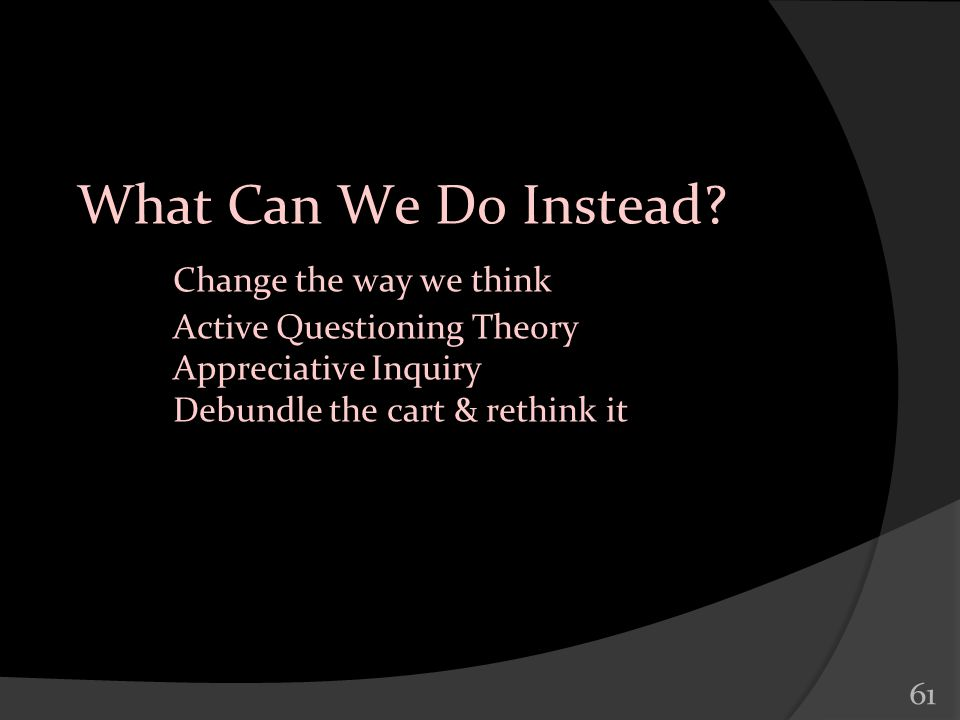 61 What Can We Do Instead? Change the way we think Active Questioning Theory Appreciative Inquiry Debundle the cart & rethink it