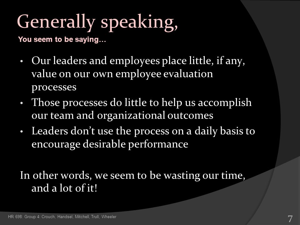 Generally speaking, Our leaders and employees place little, if any, value on our own employee evaluation processes Those processes do little to help u