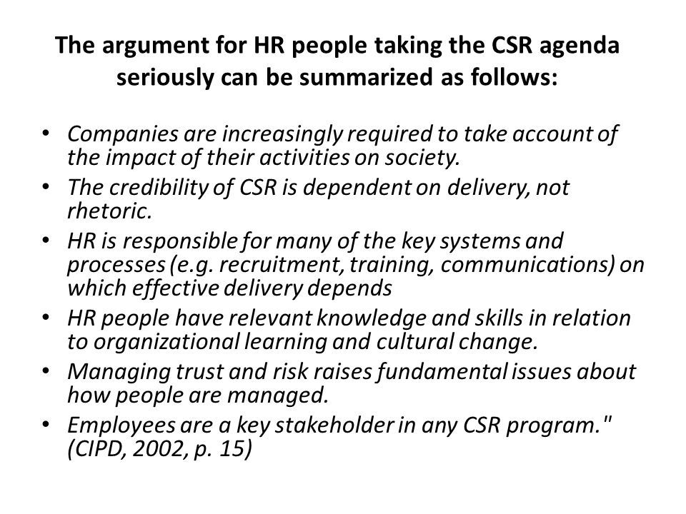 The argument for HR people taking the CSR agenda seriously can be summarized as follows: Companies are increasingly required to take account of the impact of their activities on society.