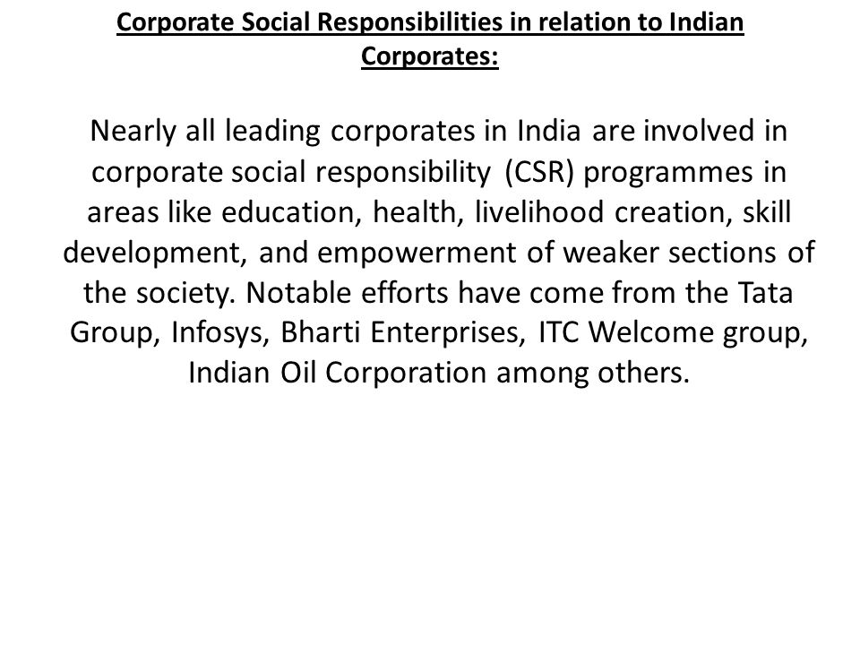 Corporate Social Responsibilities in relation to Indian Corporates: Nearly all leading corporates in India are involved in corporate social responsibi