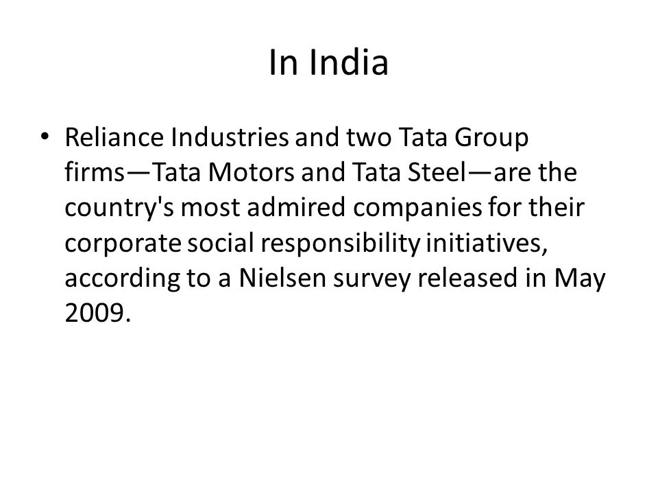 In India Reliance Industries and two Tata Group firmsTata Motors and Tata Steelare the country s most admired companies for their corporate social responsibility initiatives, according to a Nielsen survey released in May 2009.