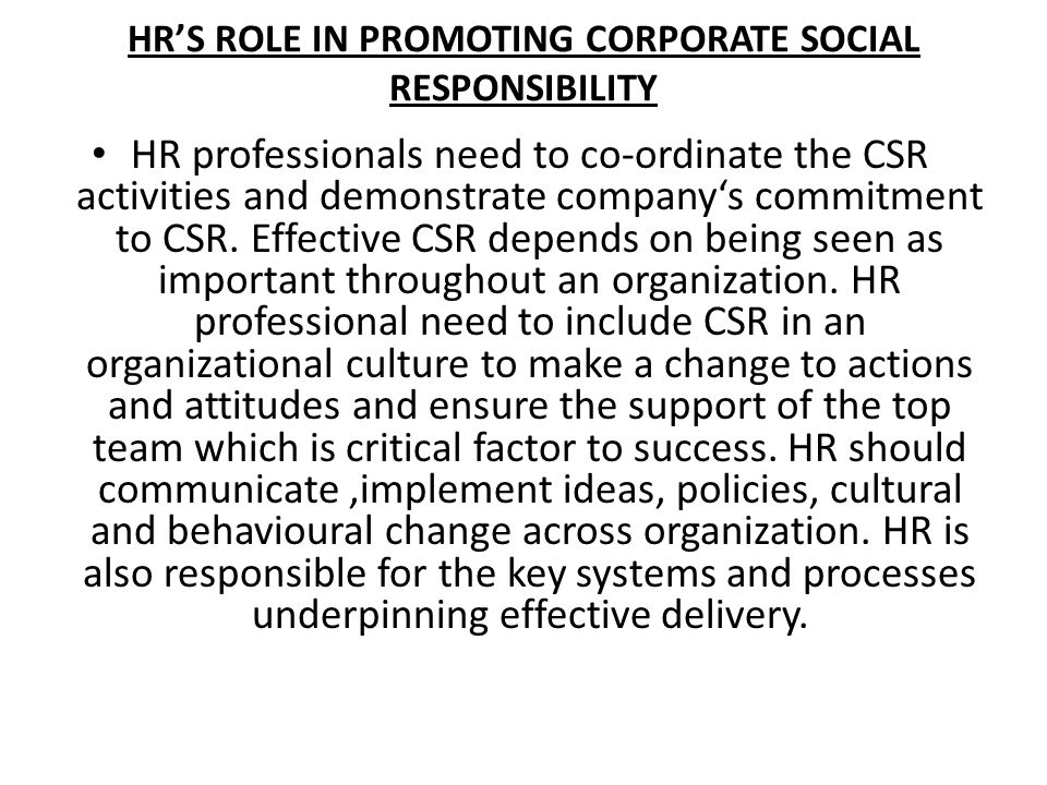 HRS ROLE IN PROMOTING CORPORATE SOCIAL RESPONSIBILITY HR professionals need to co-ordinate the CSR activities and demonstrate companys commitment to C