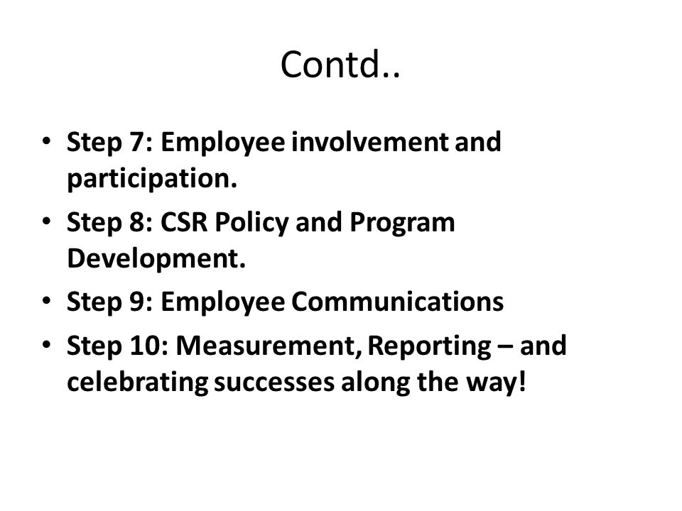 Contd.. Step 7: Employee involvement and participation. Step 8: CSR Policy and Program Development. Step 9: Employee Communications Step 10: Measureme