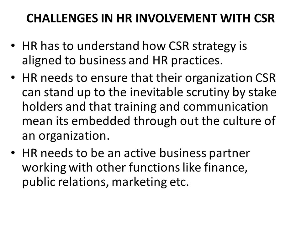 CHALLENGES IN HR INVOLVEMENT WITH CSR HR has to understand how CSR strategy is aligned to business and HR practices.