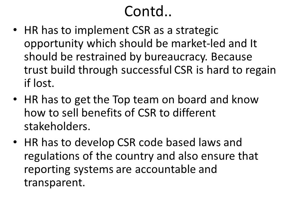 Contd.. HR has to implement CSR as a strategic opportunity which should be market-led and It should be restrained by bureaucracy. Because trust build