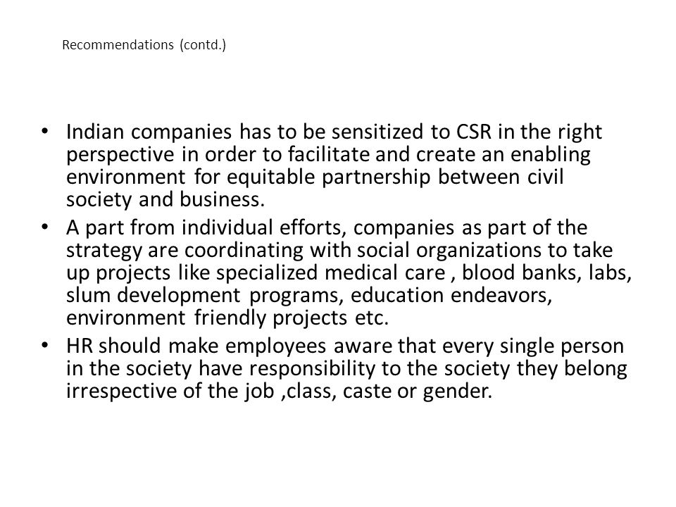 Recommendations (contd.) Indian companies has to be sensitized to CSR in the right perspective in order to facilitate and create an enabling environme