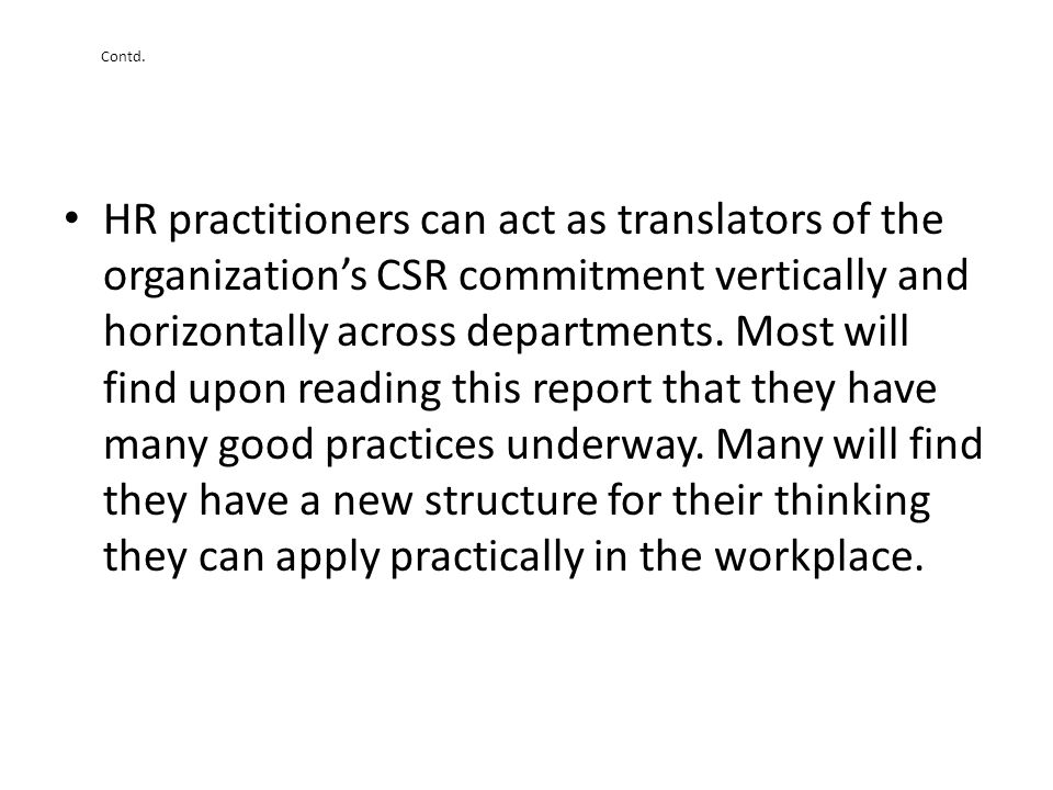 Contd. HR practitioners can act as translators of the organizations CSR commitment vertically and horizontally across departments. Most will find upon