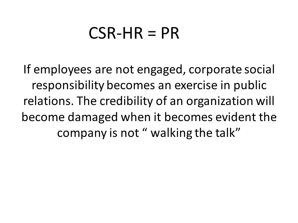 CSR-HR = PR If employees are not engaged, corporate social responsibility becomes an exercise in public relations. The credibility of an organization