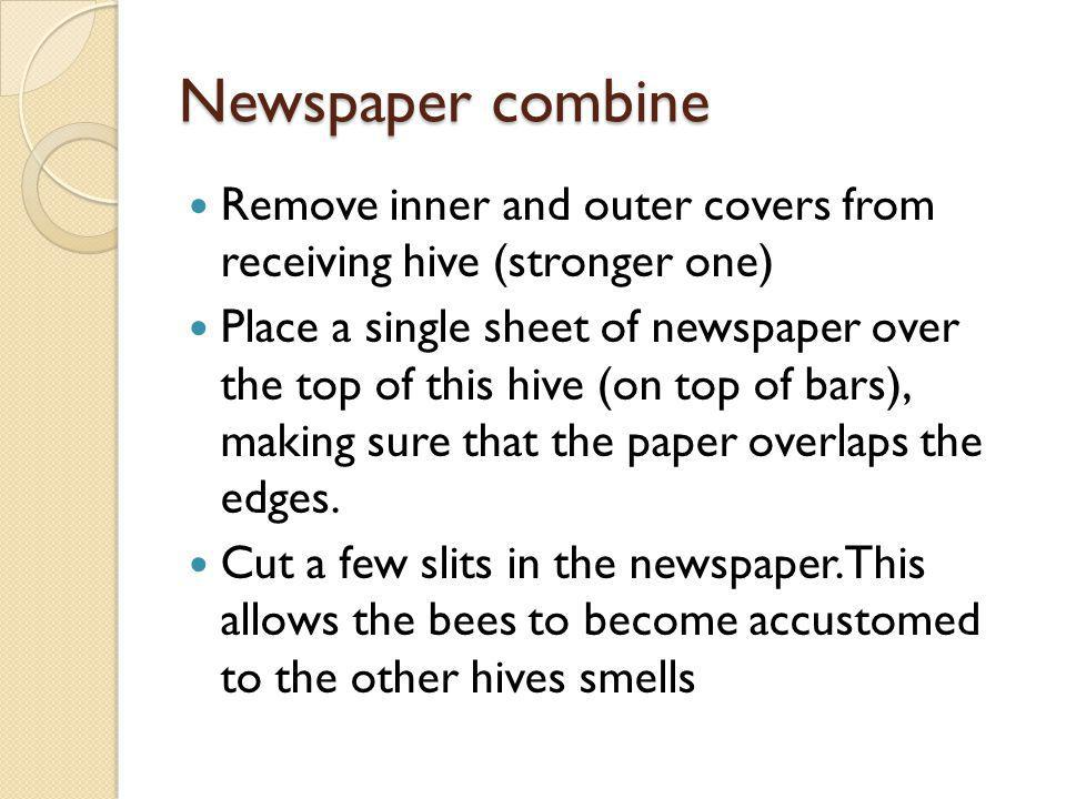Newspaper combine Remove inner and outer covers from receiving hive (stronger one) Place a single sheet of newspaper over the top of this hive (on top