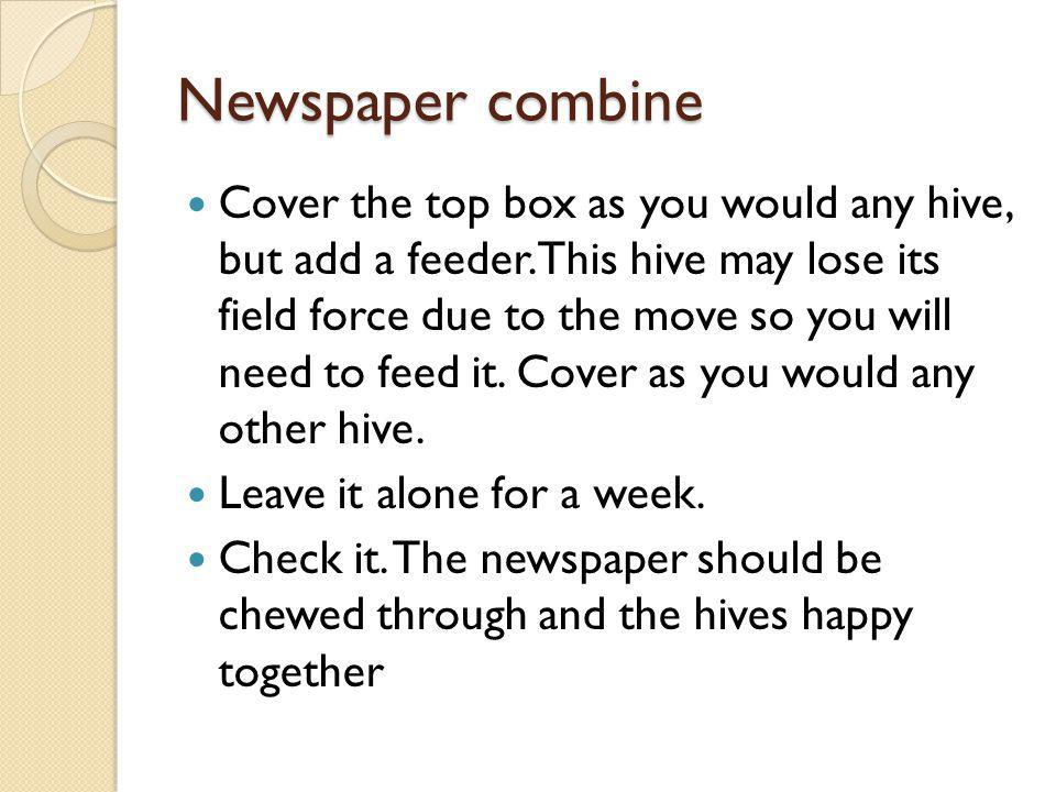 Newspaper combine Cover the top box as you would any hive, but add a feeder. This hive may lose its field force due to the move so you will need to fe