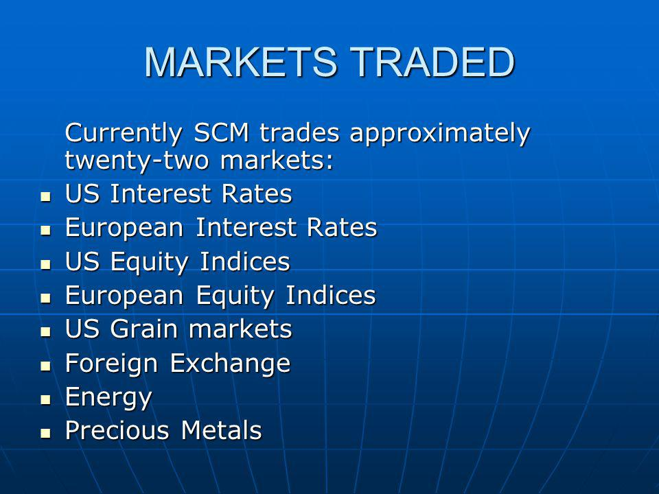 MARKETS TRADED Currently SCM trades approximately twenty-two markets: US Interest Rates US Interest Rates European Interest Rates European Interest Ra