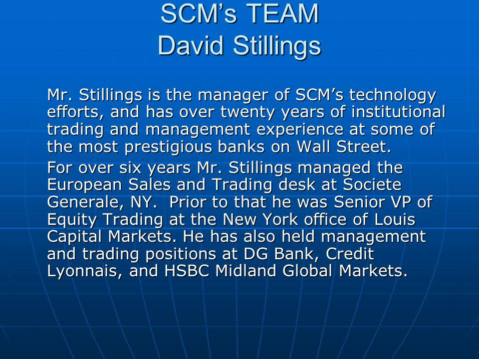 SCMs TEAM David Stillings Mr. Stillings is the manager of SCMs technology efforts, and has over twenty years of institutional trading and management e