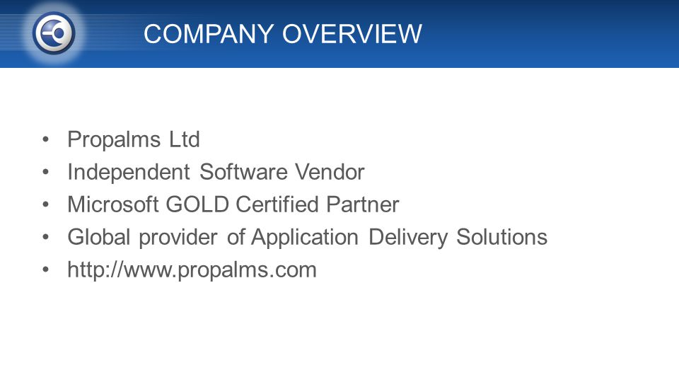 COMPANY OVERVIEW Propalms Ltd Independent Software Vendor Microsoft GOLD Certified Partner Global provider of Application Delivery Solutions http://www.propalms.com