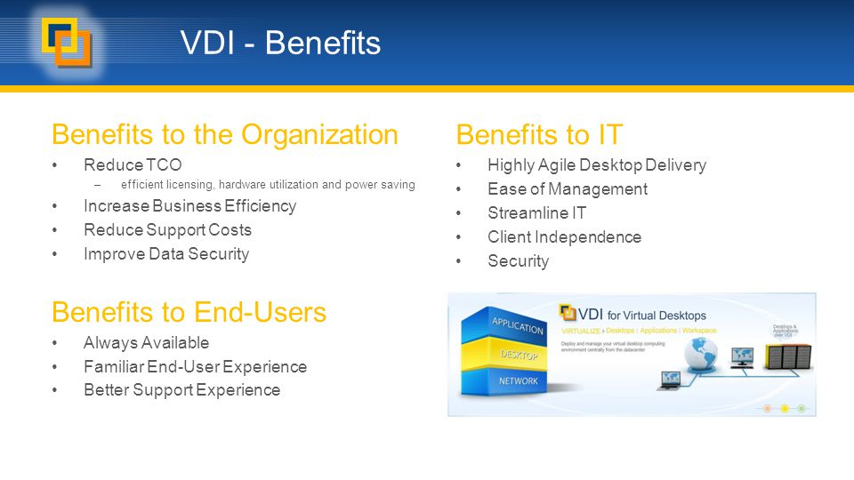 VDI - Benefits Benefits to the Organization Reduce TCO –efficient licensing, hardware utilization and power saving Increase Business Efficiency Reduce Support Costs Improve Data Security Benefits to End-Users Always Available Familiar End-User Experience Better Support Experience Benefits to IT Highly Agile Desktop Delivery Ease of Management Streamline IT Client Independence Security