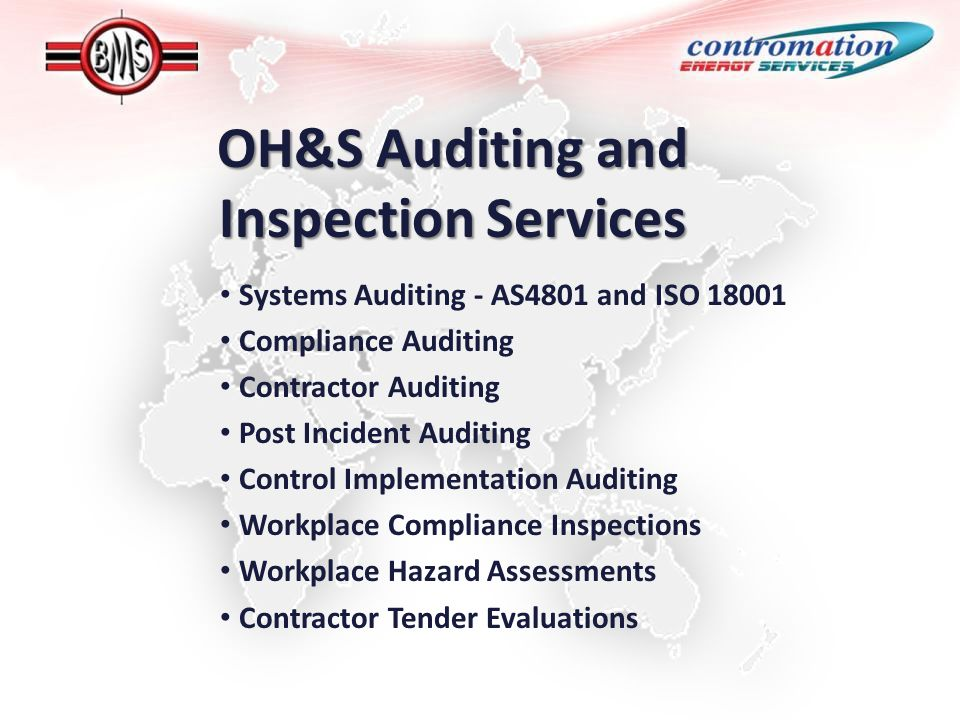 OH&S Auditing and Inspection Services Systems Auditing - AS4801 and ISO 18001 Compliance Auditing Contractor Auditing Post Incident Auditing Control Implementation Auditing Workplace Compliance Inspections Workplace Hazard Assessments Contractor Tender Evaluations