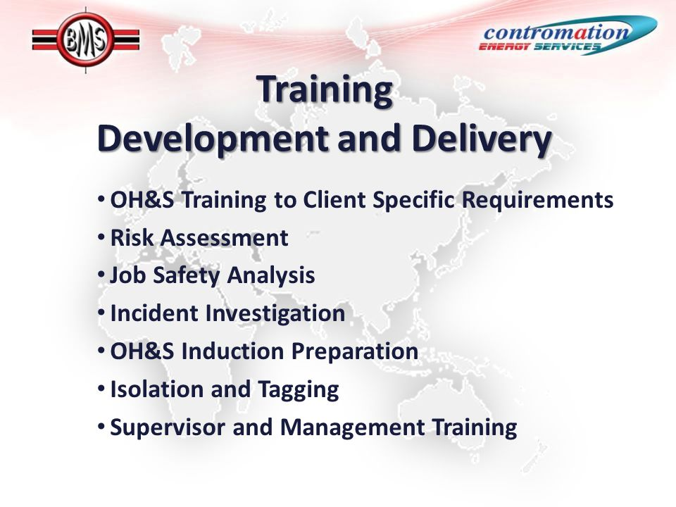 Training Development and Delivery OH&S Training to Client Specific Requirements Risk Assessment Job Safety Analysis Incident Investigation OH&S Induction Preparation Isolation and Tagging Supervisor and Management Training