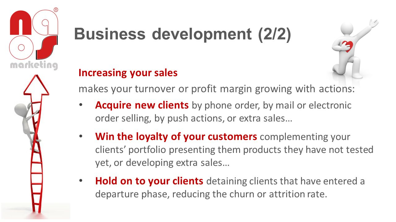 Increasing your sales makes your turnover or profit margin growing with actions: Acquire new clients by phone order, by mail or electronic order selling, by push actions, or extra sales… Win the loyalty of your customers complementing your clients portfolio presenting them products they have not tested yet, or developing extra sales… Hold on to your clients detaining clients that have entered a departure phase, reducing the churn or attrition rate.