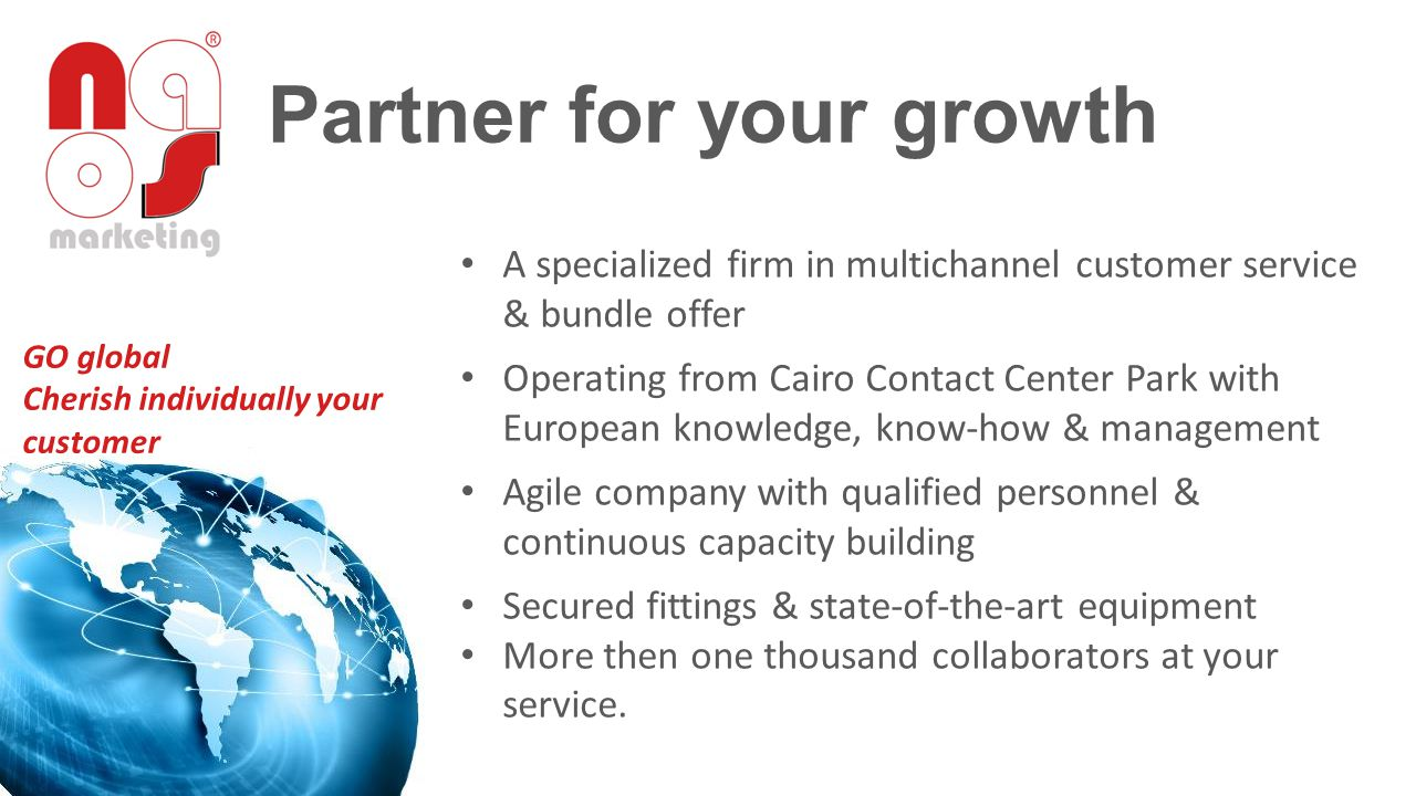 Partner for your growth A specialized firm in multichannel customer service & bundle offer Operating from Cairo Contact Center Park with European knowledge, know-how & management Agile company with qualified personnel & continuous capacity building Secured fittings & state-of-the-art equipment More then one thousand collaborators at your service.
