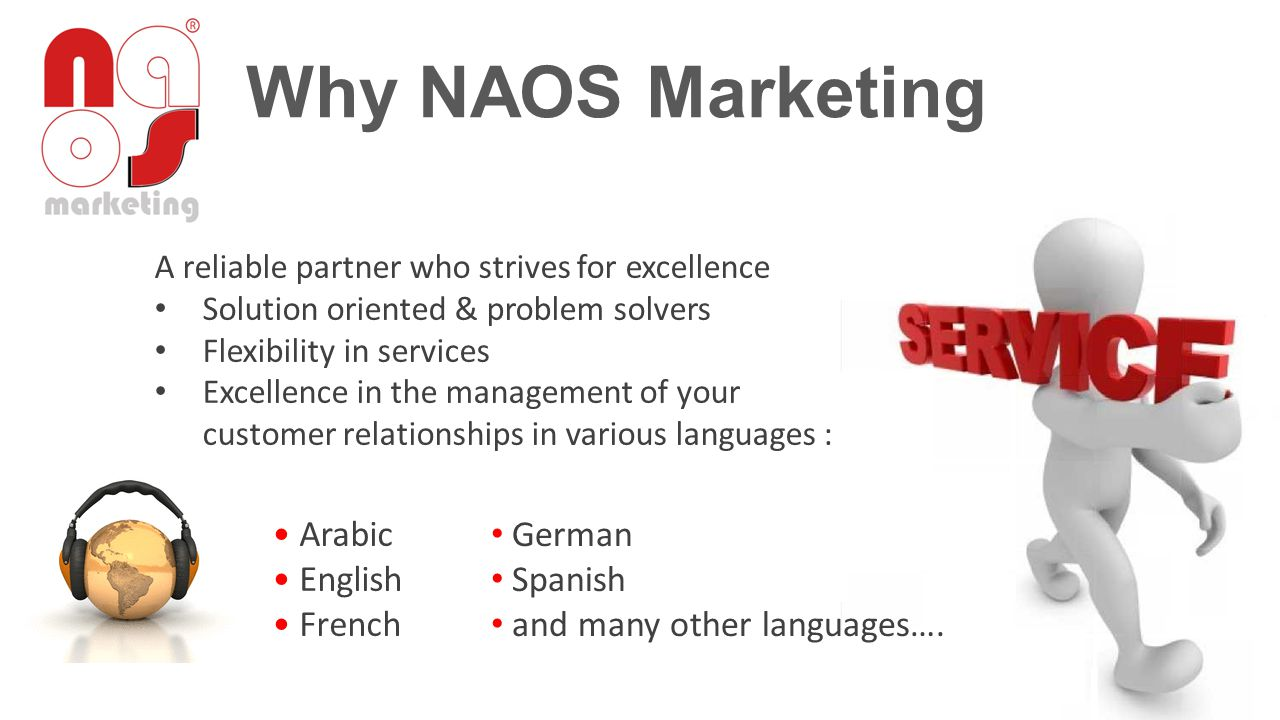 Why NAOS Marketing A reliable partner who strives for excellence Solution oriented & problem solvers Flexibility in services Excellence in the management of your customer relationships in various languages : Arabic English French German Spanish and many other languages….