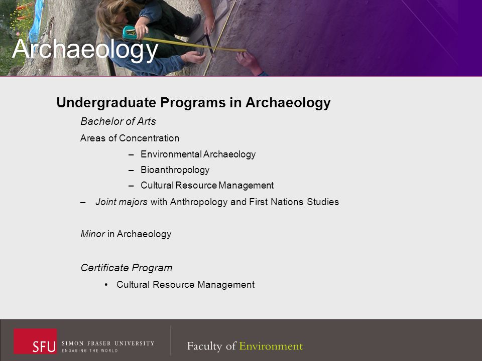 Archaeology Undergraduate Programs in Archaeology Bachelor of Arts Areas of Concentration –Environmental Archaeology –Bioanthropology –Cultural Resource Management –Joint majors with Anthropology and First Nations Studies Minor in Archaeology Certificate Program Cultural Resource Management