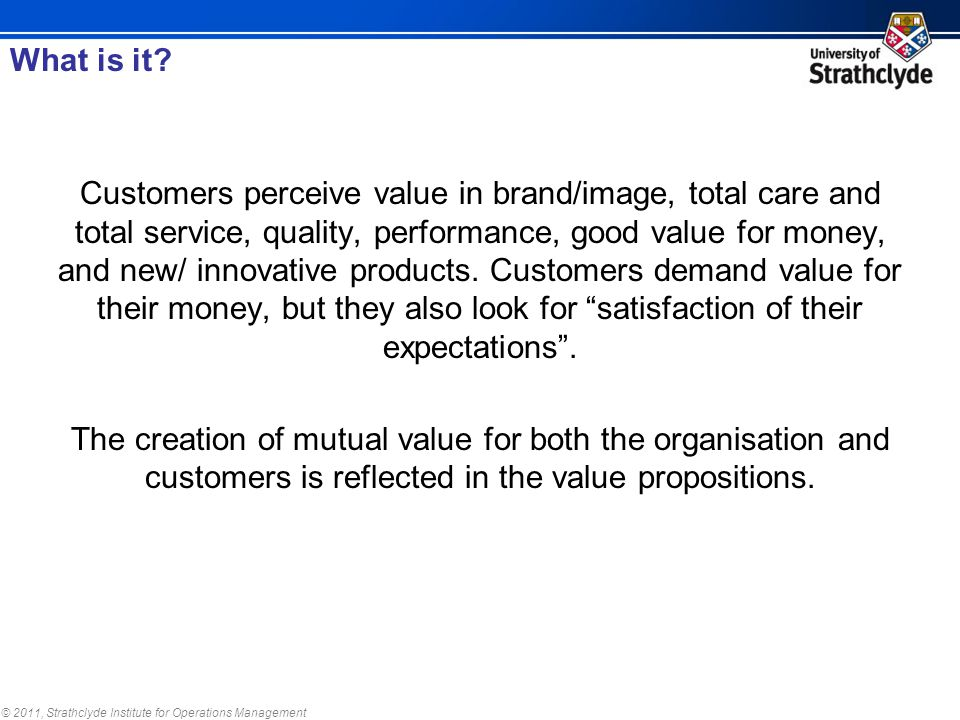 © 2011, Strathclyde Institute for Operations Management Customers perceive value in brand/image, total care and total service, quality, performance, good value for money, and new/ innovative products.