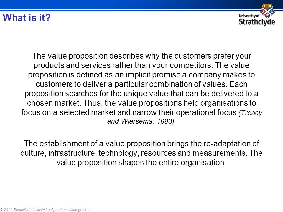 © 2011, Strathclyde Institute for Operations Management The value proposition describes why the customers prefer your products and services rather than your competitors.