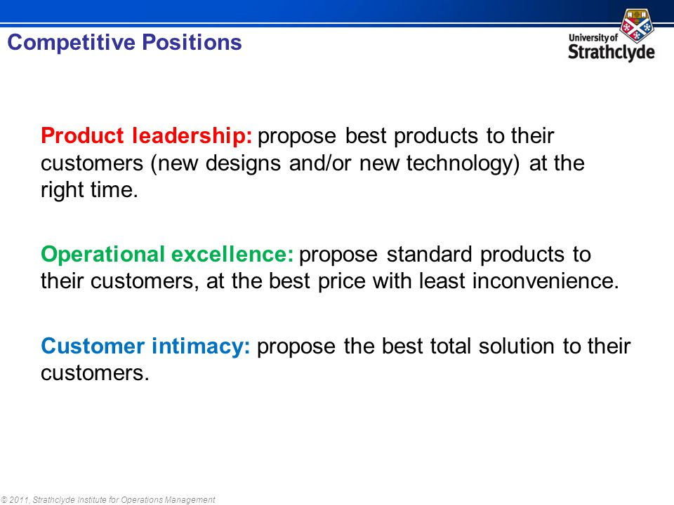 © 2011, Strathclyde Institute for Operations Management Product leadership: propose best products to their customers (new designs and/or new technology) at the right time.