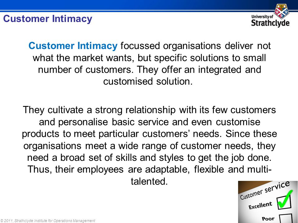 © 2011, Strathclyde Institute for Operations Management Customer Intimacy focussed organisations deliver not what the market wants, but specific solut