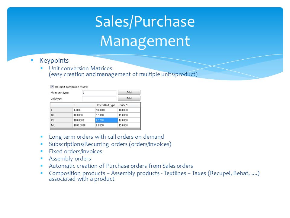Keypoints Unit conversion Matrices (easy creation and management of multiple units/product) Long term orders with call orders on demand Subscriptions/Recurring orders (orders/invoices) Fixed orders/invoices Assembly orders Automatic creation of Purchase orders from Sales orders Composition products – Assembly products - Textlines – Taxes (Recupel, Bebat,....) associated with a product Sales/Purchase Management